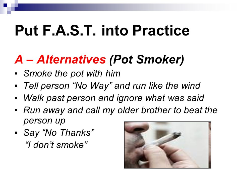 A – Alternatives (Pot Smoker) ▪ Smoke the pot with him ▪ Tell person No Way and run like the wind ▪ Walk past person and ignore what was said ▪ Run away and call my older brother to beat the person up ▪ Say No Thanks I don't smoke Put F.A.S.T.