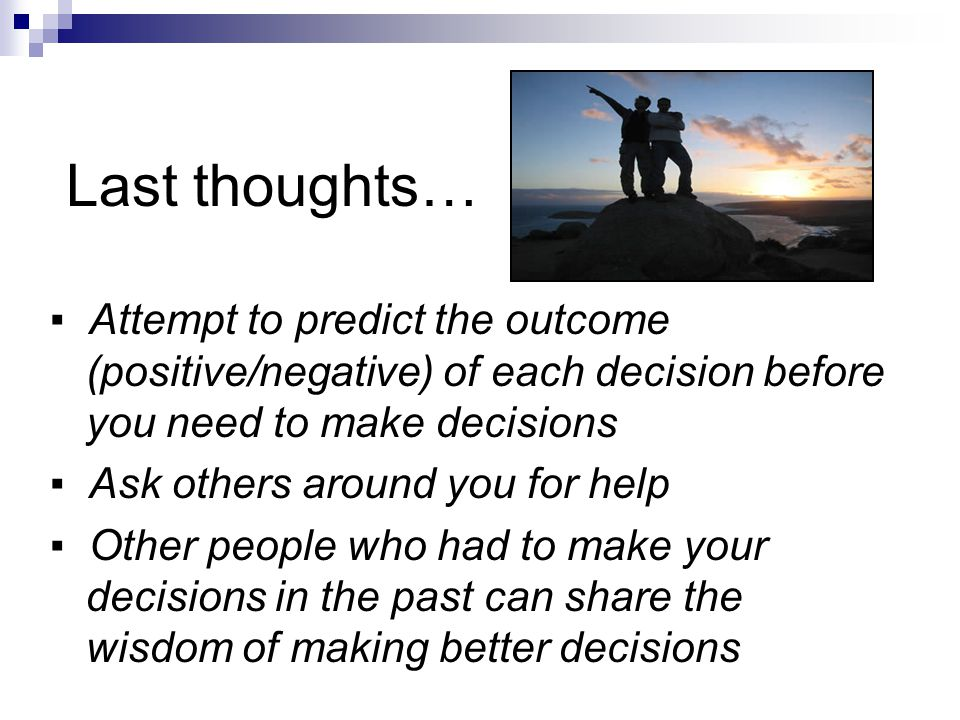 Last thoughts… ▪ Attempt to predict the outcome (positive/negative) of each decision before you need to make decisions ▪ Ask others around you for help ▪ Other people who had to make your decisions in the past can share the wisdom of making better decisions