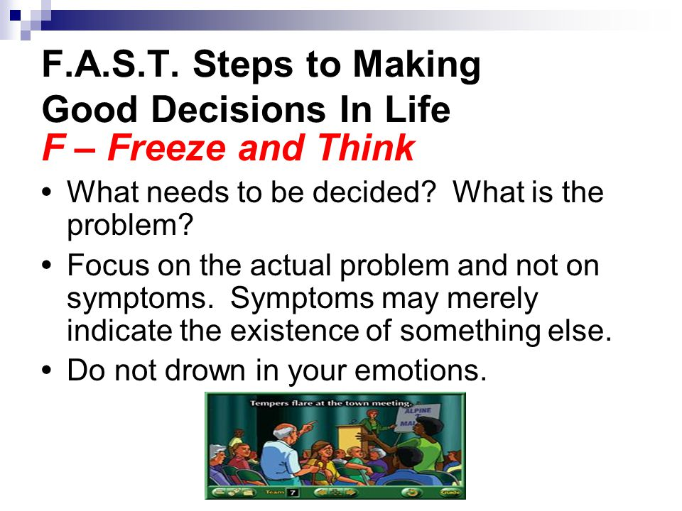 F.A.S.T. Steps to Making Good Decisions In Life F – Freeze and Think What needs to be decided.