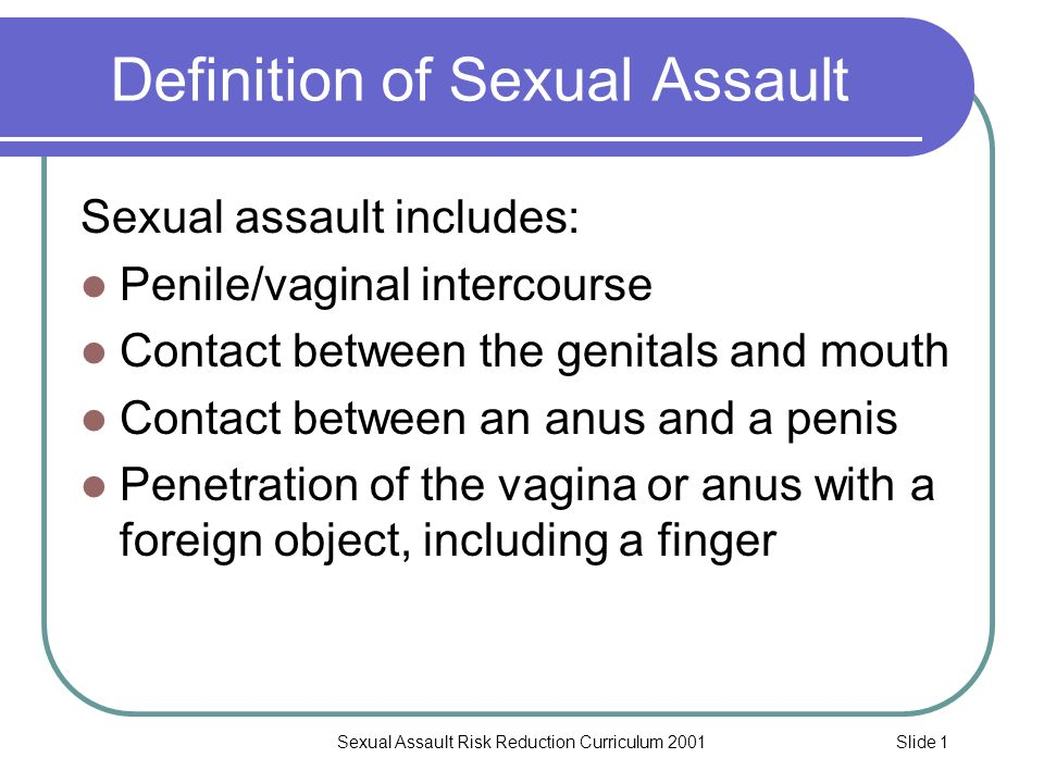 Slide 2Sexual Assault Risk Reduction Curriculum 2001 Definition of Sexual Assault When one of the following conditions exist Force, even if there is no bruise or injury Fear, even if the victim didn't fight back A person is disabled and cannot give consent A person is severely intoxicated or unconscious as a result of drugs or alcohol The victim is under the age of 18
