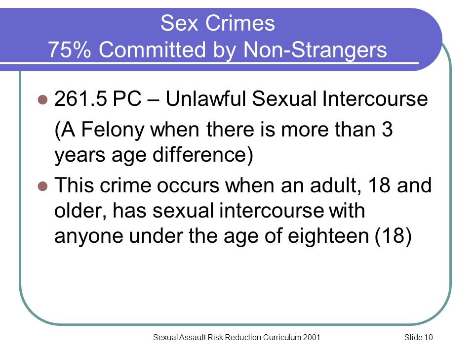Slide 10Sexual Assault Risk Reduction Curriculum 2001 Sex Crimes 75% Committed by Non-Strangers 261.5 PC – Unlawful Sexual Intercourse (A Felony when