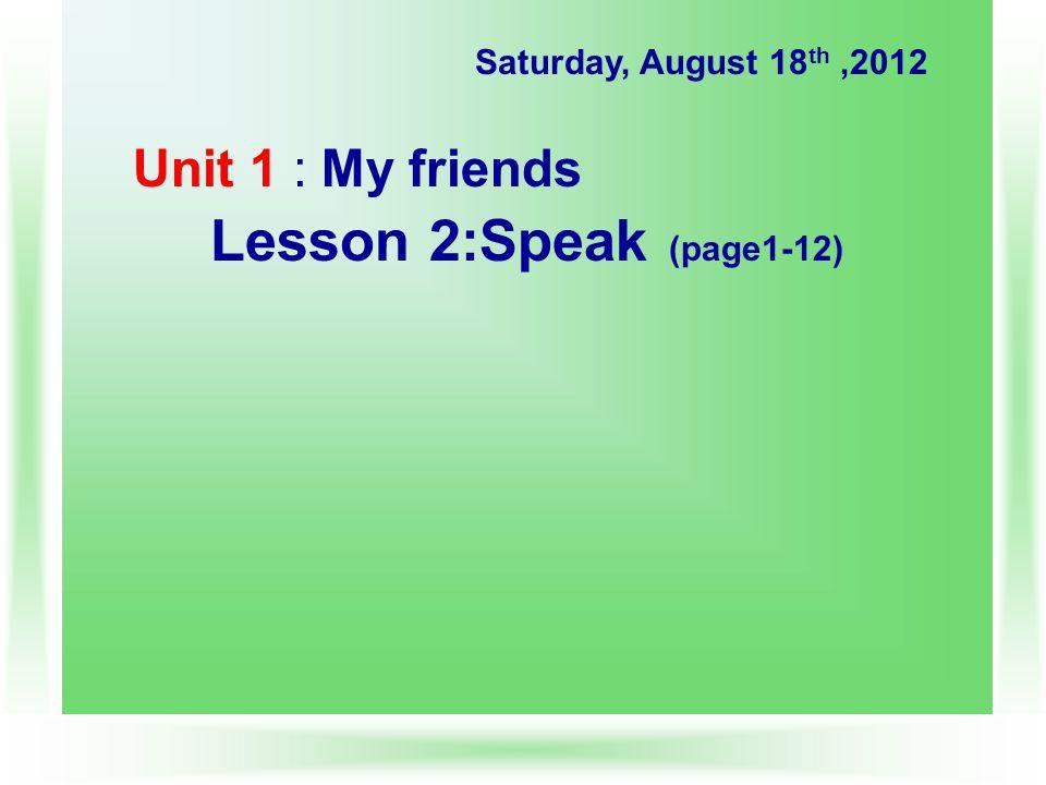 Unit 1 : My friends Lesson 2:Speak (page1-12) Saturday, August 18 th,2012
