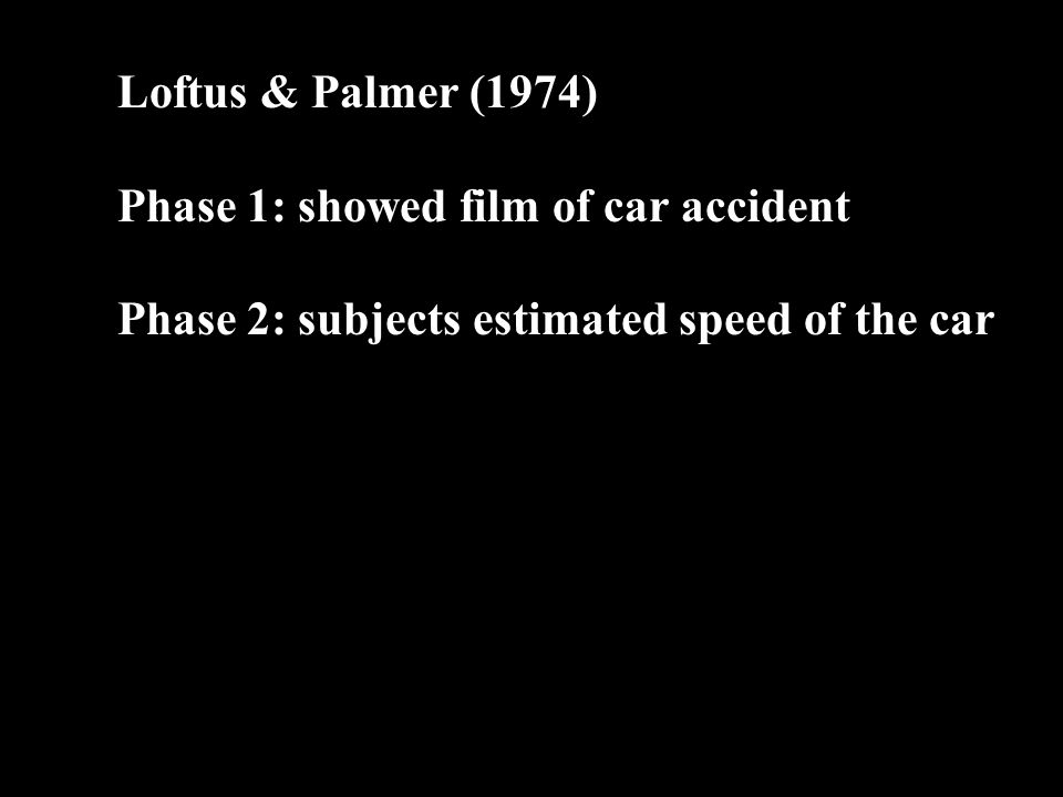 Loftus & Palmer (1974) Phase 1: showed film of car accident Phase 2: subjects estimated speed of the car