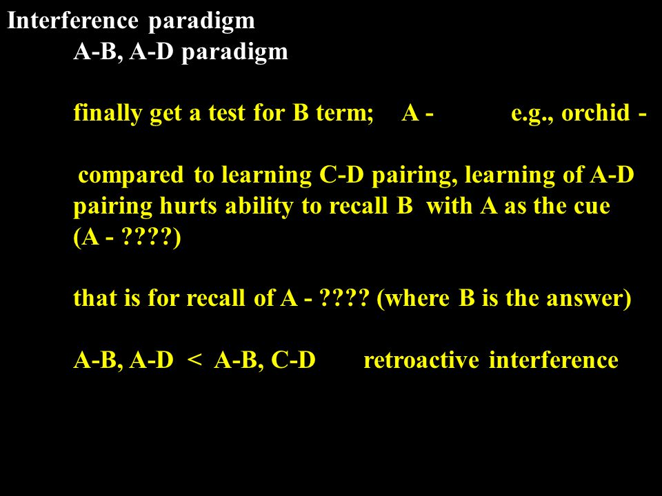 Interference paradigm A-B, A-D paradigm finally get a test for B term; A - e.g., orchid - compared to learning C-D pairing, learning of A-D pairing hurts ability to recall B with A as the cue (A - ) that is for recall of A - .