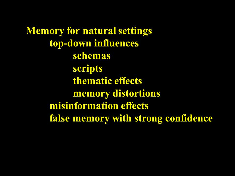 Memory for natural settings top-down influences schemas scripts thematic effects memory distortions misinformation effects false memory with strong confidence