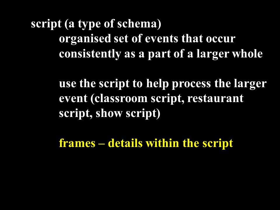 script (a type of schema) organised set of events that occur consistently as a part of a larger whole use the script to help process the larger event (classroom script, restaurant script, show script) frames – details within the script u