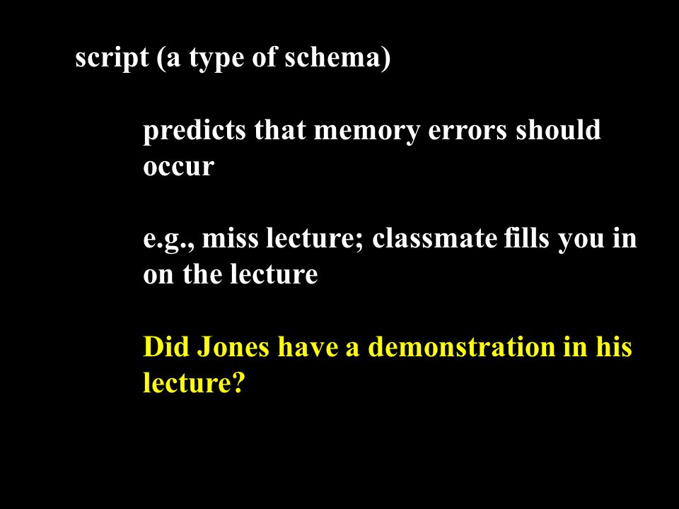 script (a type of schema) predicts that memory errors should occur e.g., miss lecture; classmate fills you in on the lecture Did Jones have a demonstration in his lecture?...
