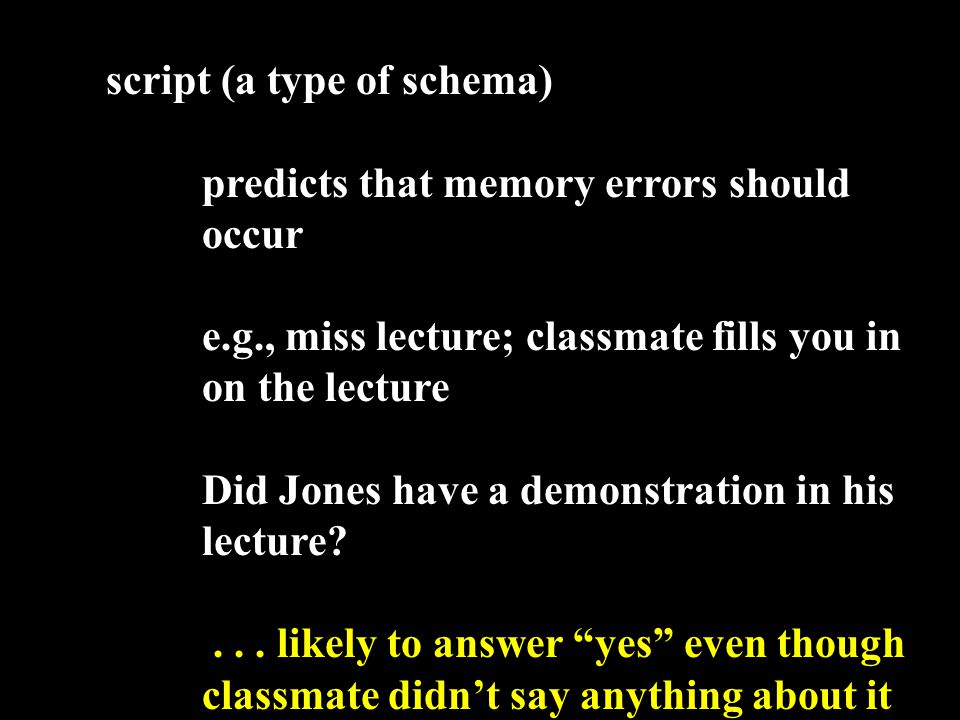 script (a type of schema) predicts that memory errors should occur e.g., miss lecture; classmate fills you in on the lecture Did Jones have a demonstration in his lecture ...