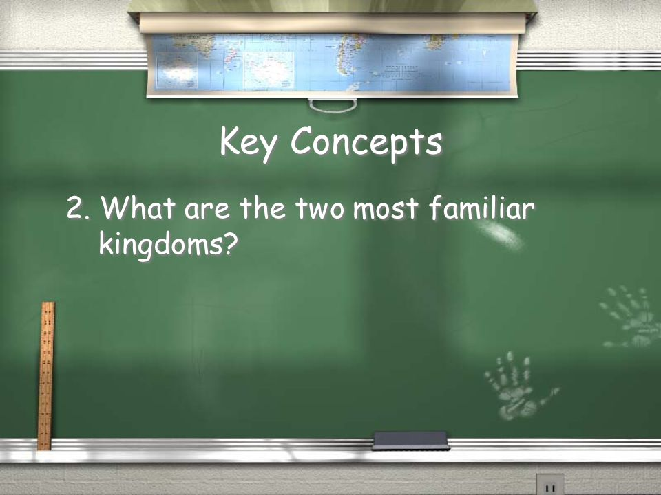 Key Concepts 2. What are the two most familiar kingdoms?