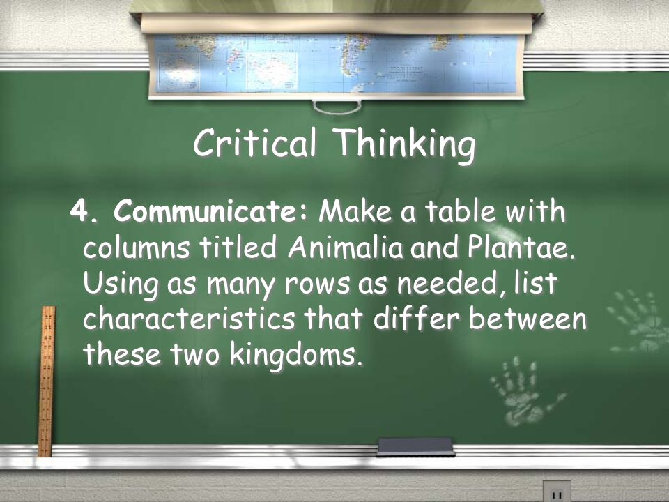 Critical Thinking 4. Communicate: Make a table with columns titled Animalia and Plantae. Using as many rows as needed, list characteristics that diffe