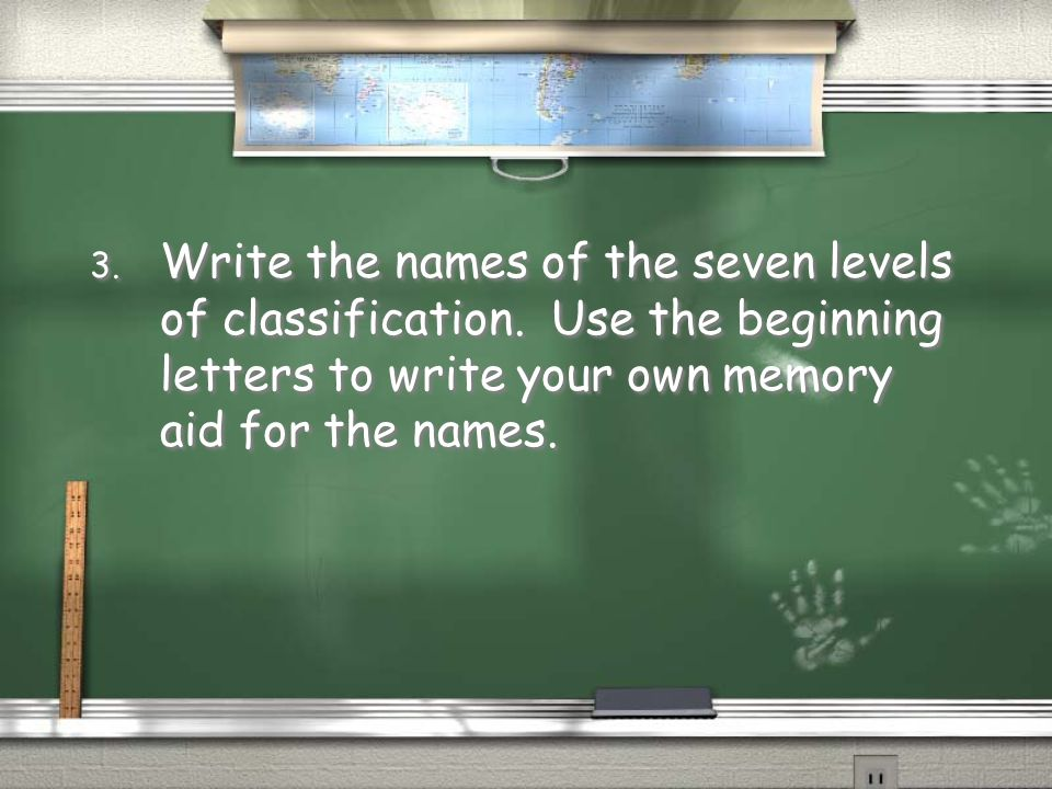3. Write the names of the seven levels of classification. Use the beginning letters to write your own memory aid for the names.