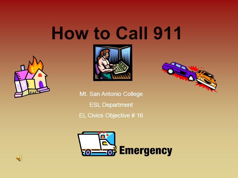 How to Call 911 Mt. San Antonio College ESL Department EL Civics Objective # 16