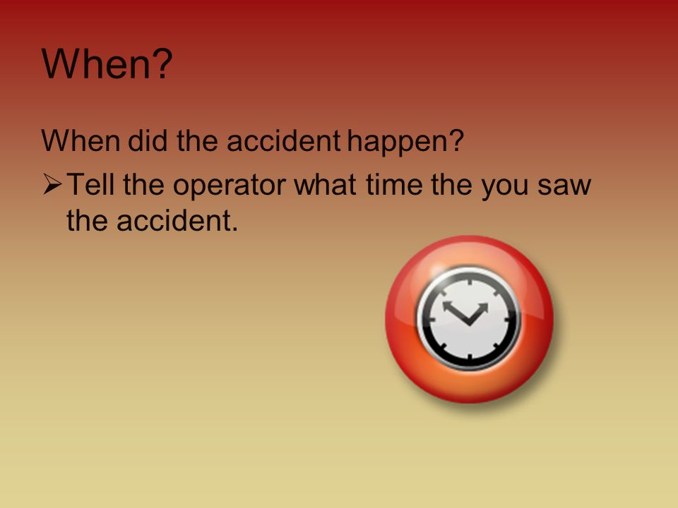 Where. Where did the accident happen.  Tell the operator the address where you are.