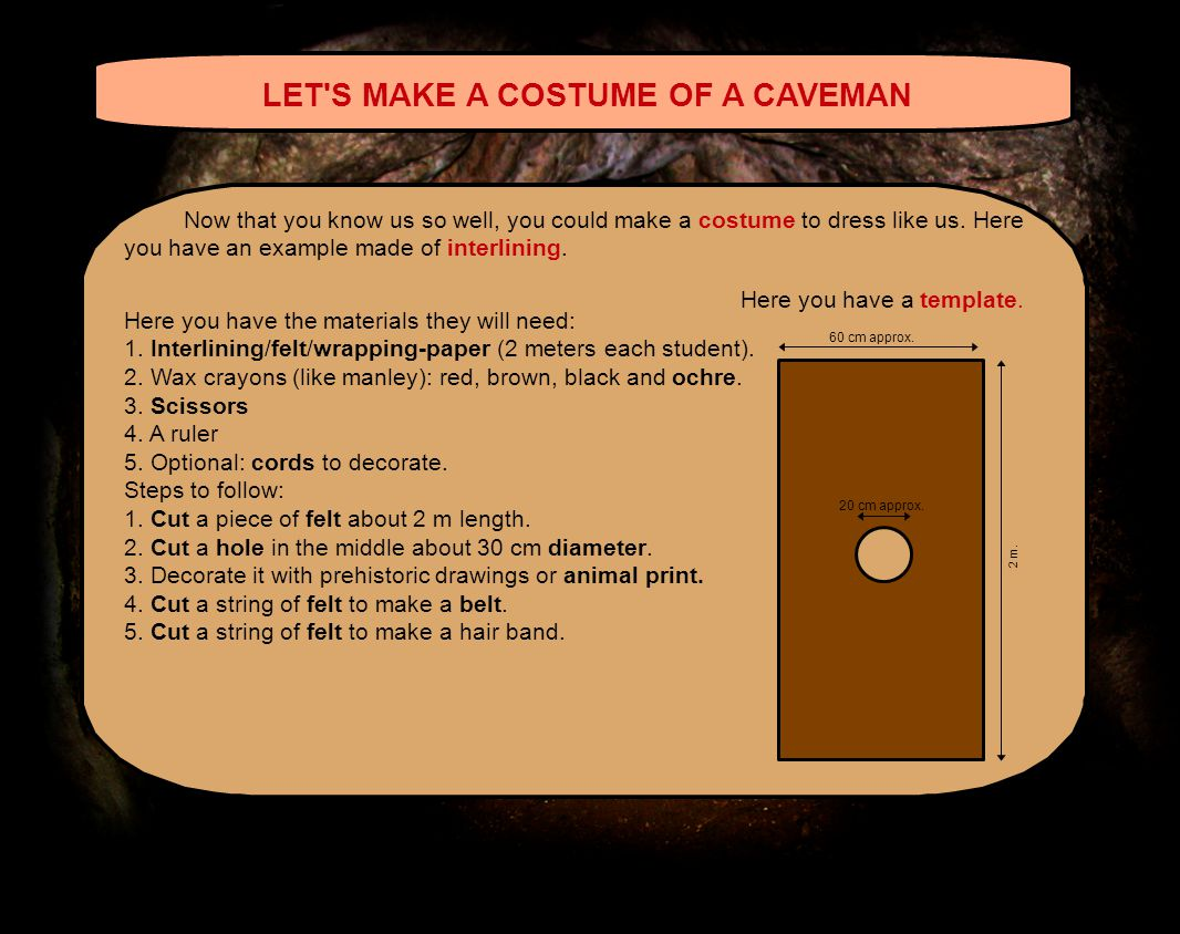 LET S MAKE A COSTUME OF A CAVEMAN Now that you know us so well, you could make a costume to dress like us.