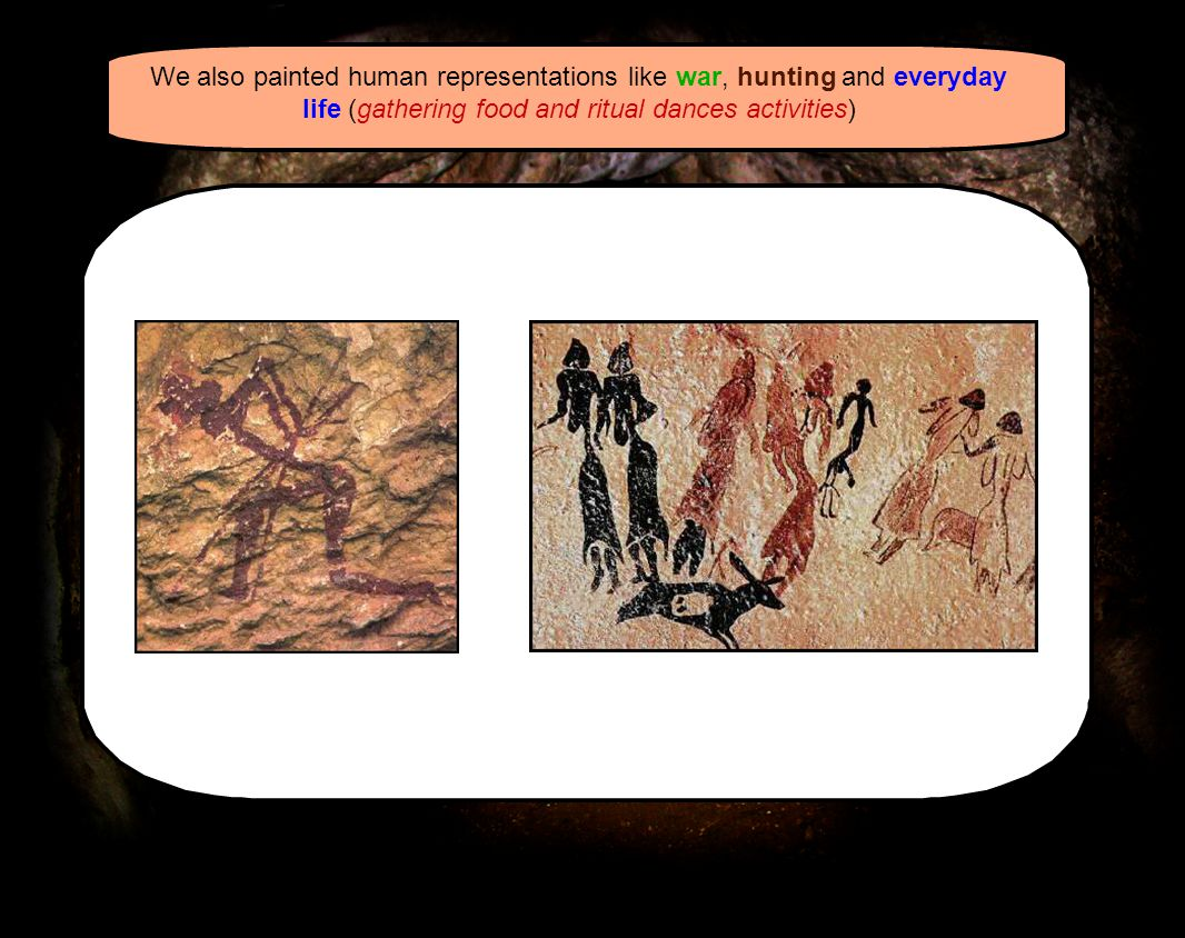We also painted human representations like war, hunting and everyday life (gathering food and ritual dances activities)