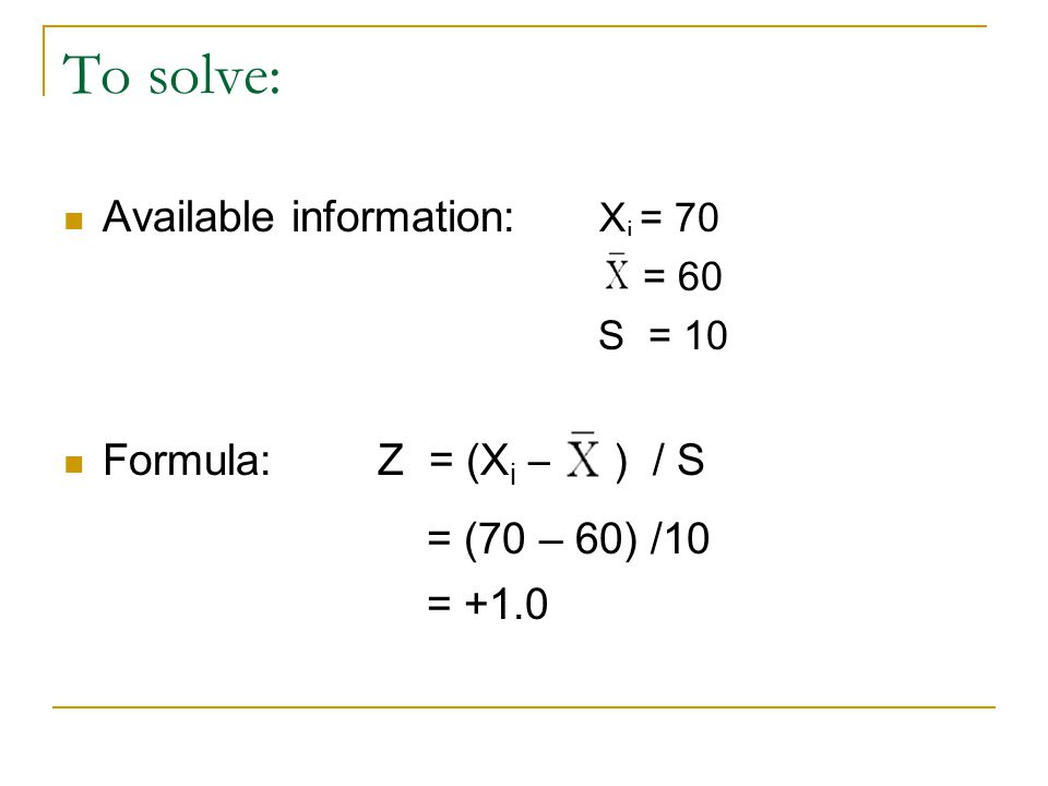 To solve: Available information: X i = 70 = 60 S = 10 Formula:Z = (X i – ) / S = (70 – 60) /10 = +1.0