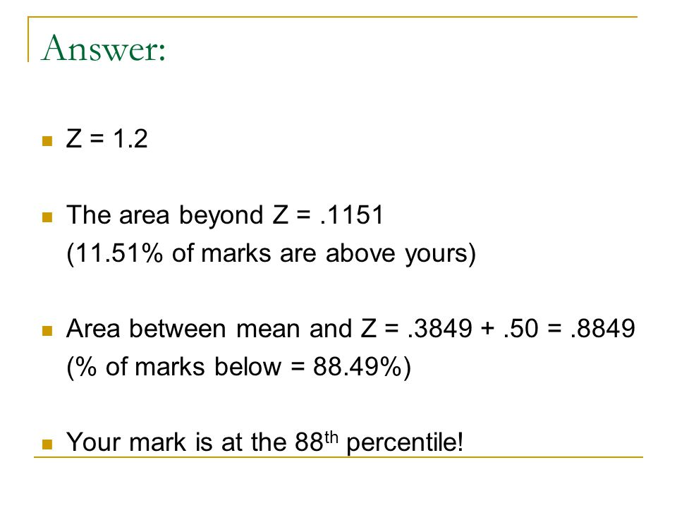 Answer: Z = 1.2 The area beyond Z =.1151 (11.51% of marks are above yours) Area between mean and Z =.3849 +.50 =.8849 (% of marks below = 88.49%) Your mark is at the 88 th percentile!