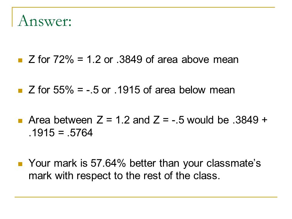 Answer: Z for 72% = 1.2 or.3849 of area above mean Z for 55% = -.5 or.1915 of area below mean Area between Z = 1.2 and Z = -.5 would be.3849 +.1915 =.5764 Your mark is 57.64% better than your classmate's mark with respect to the rest of the class.