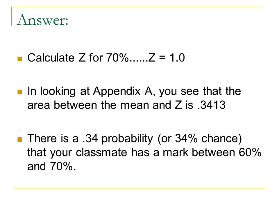Answer: Calculate Z for 70%......Z = 1.0 In looking at Appendix A, you see that the area between the mean and Z is.3413 There is a.34 probability (or 34% chance) that your classmate has a mark between 60% and 70%.