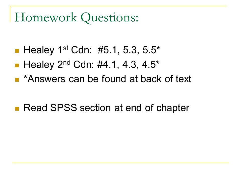 Homework Questions: Healey 1 st Cdn: #5.1, 5.3, 5.5* Healey 2 nd Cdn: #4.1, 4.3, 4.5* *Answers can be found at back of text Read SPSS section at end of chapter