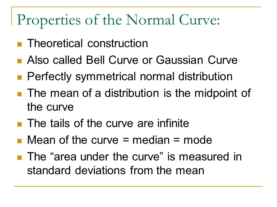 Properties of the Normal Curve: Theoretical construction Also called Bell Curve or Gaussian Curve Perfectly symmetrical normal distribution The mean of a distribution is the midpoint of the curve The tails of the curve are infinite Mean of the curve = median = mode The area under the curve is measured in standard deviations from the mean
