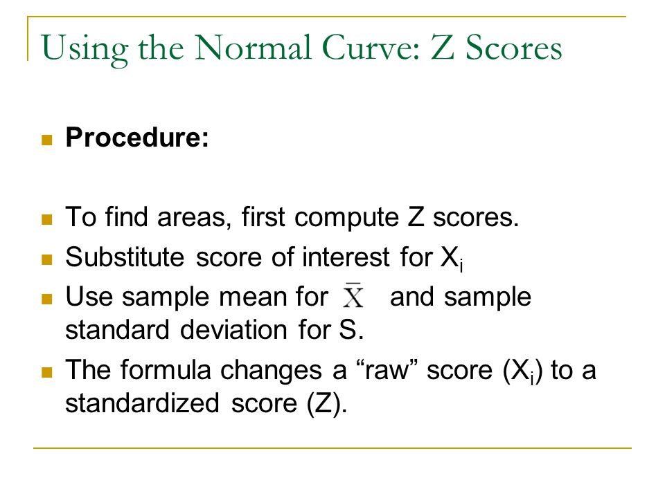 Using the Normal Curve: Z Scores Procedure: To find areas, first compute Z scores.