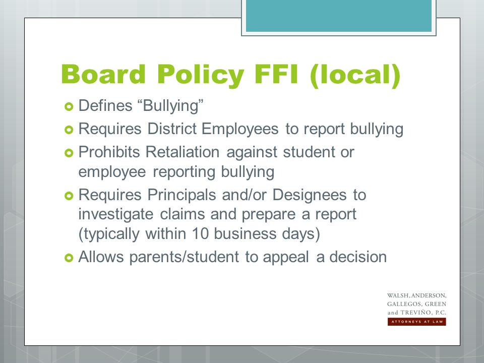 Board Policy FFI (local) continued… If Bullying is confirmed:  Requires notice to parents of bullying AND victim  Requires Discipline and Corrective Action  Allows parent of victim to request a transfer of victim and/or bully  Requires District to offer counseling options to victim, bully(ies), and witnesses