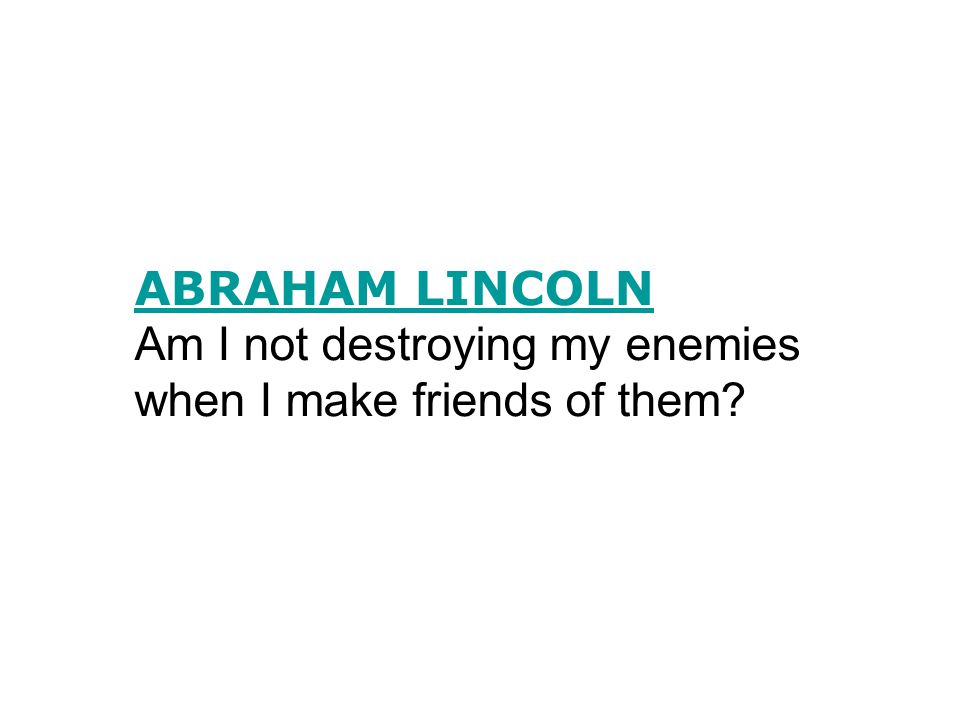 ABRAHAM LINCOLN Am I not destroying my enemies when I make friends of them