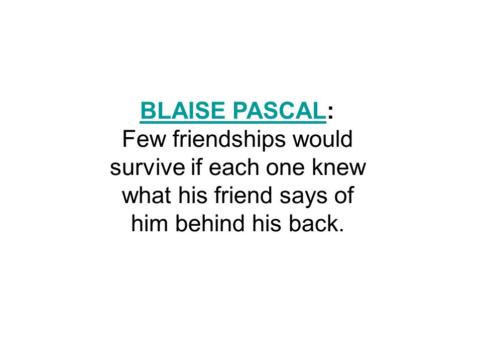 BLAISE PASCALBLAISE PASCAL: Few friendships would survive if each one knew what his friend says of him behind his back.