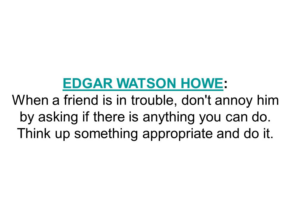 EDGAR WATSON HOWEEDGAR WATSON HOWE: When a friend is in trouble, don t annoy him by asking if there is anything you can do.