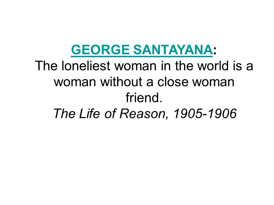 GEORGE SANTAYANAGEORGE SANTAYANA: The loneliest woman in the world is a woman without a close woman friend.