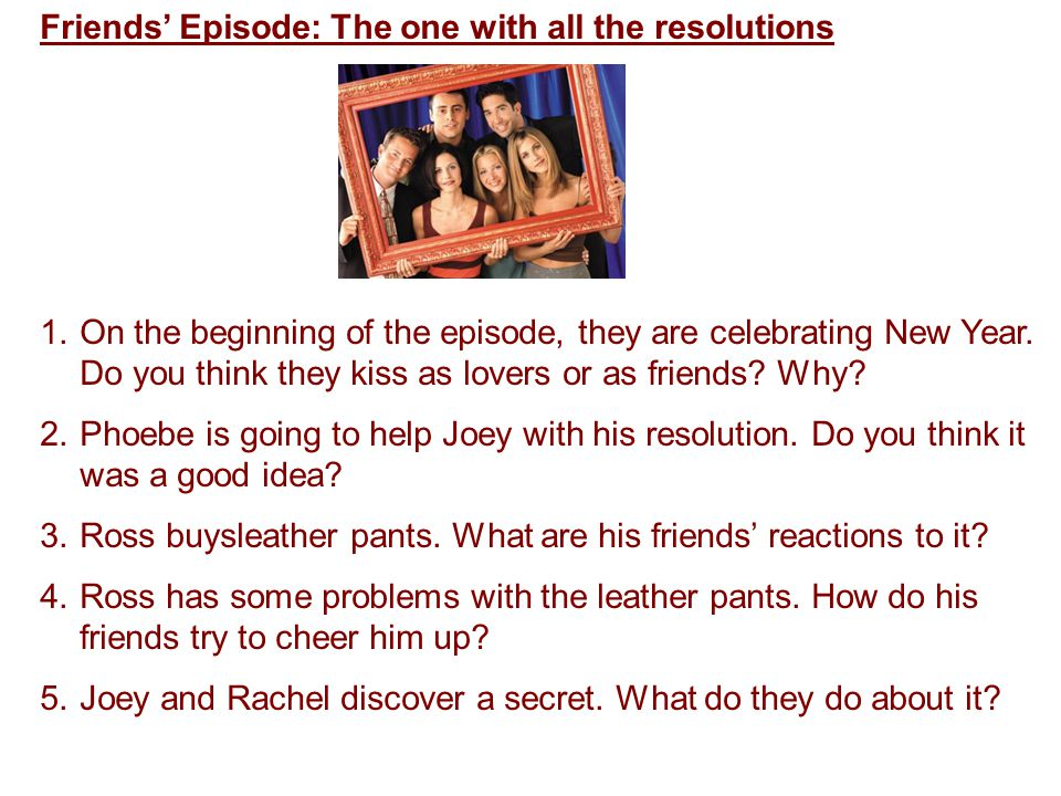 Friends' Episode: The one with all the resolutions 1.On the beginning of the episode, they are celebrating New Year.