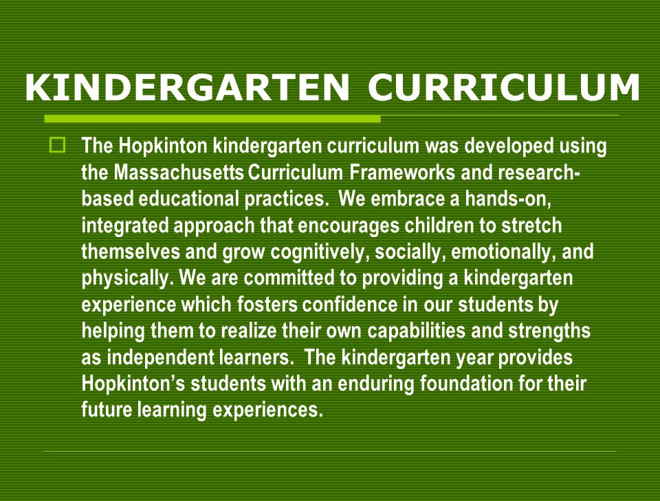 KINDERGARTEN CURRICULUM  The Hopkinton kindergarten curriculum was developed using the Massachusetts Curriculum Frameworks and research- based educational practices.