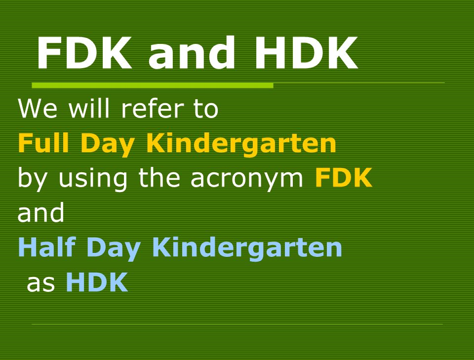 FDK and HDK We will refer to Full Day Kindergarten by using the acronym FDK and Half Day Kindergarten as HDK
