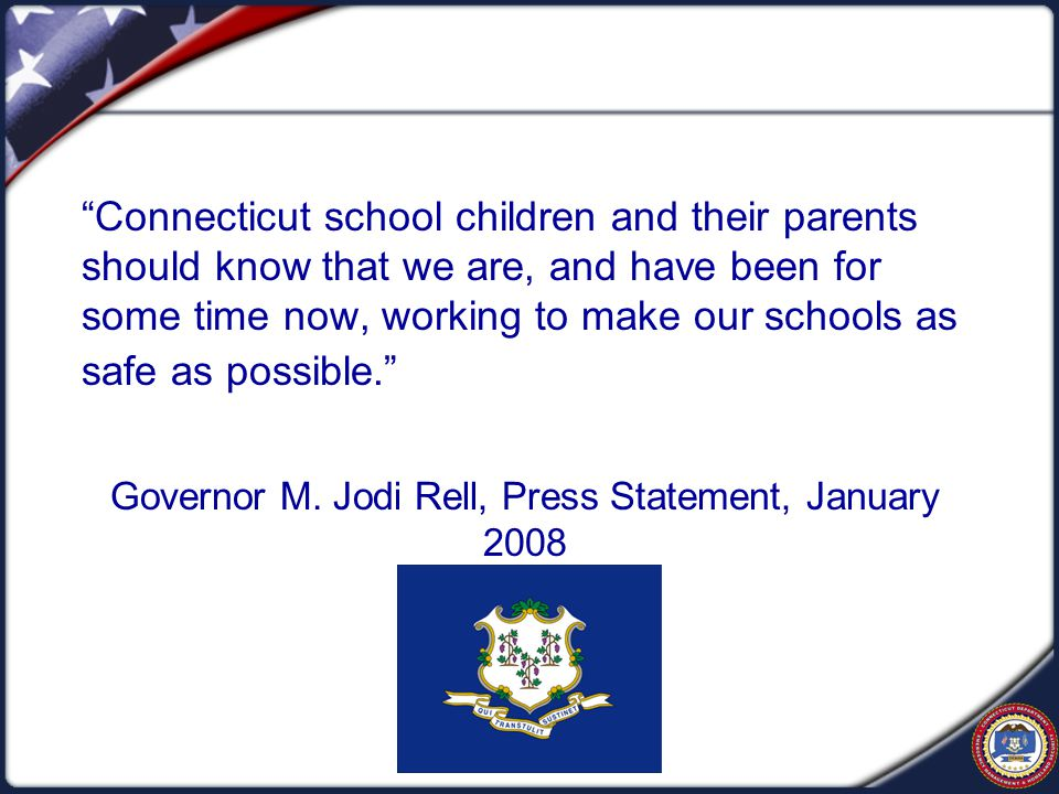 Connecticut school children and their parents should know that we are, and have been for some time now, working to make our schools as safe as possible. Governor M.
