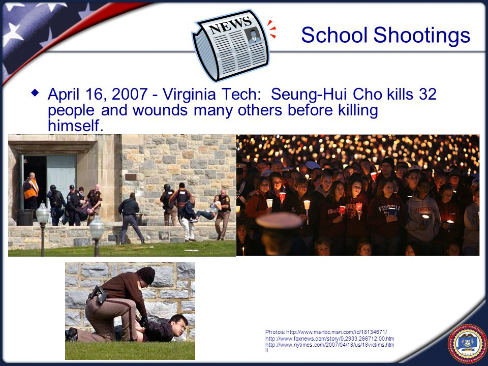 School Shootings  April 16, 2007 - Virginia Tech: Seung-Hui Cho kills 32 people and wounds many others before killing himself.