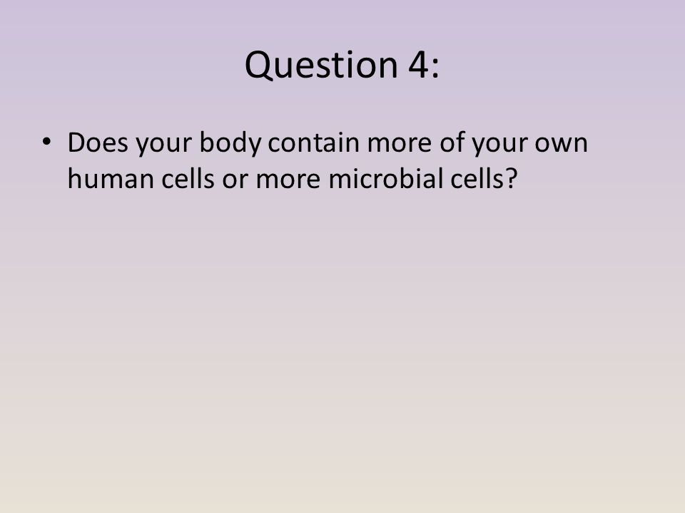 Question 4: Does your body contain more of your own human cells or more microbial cells?