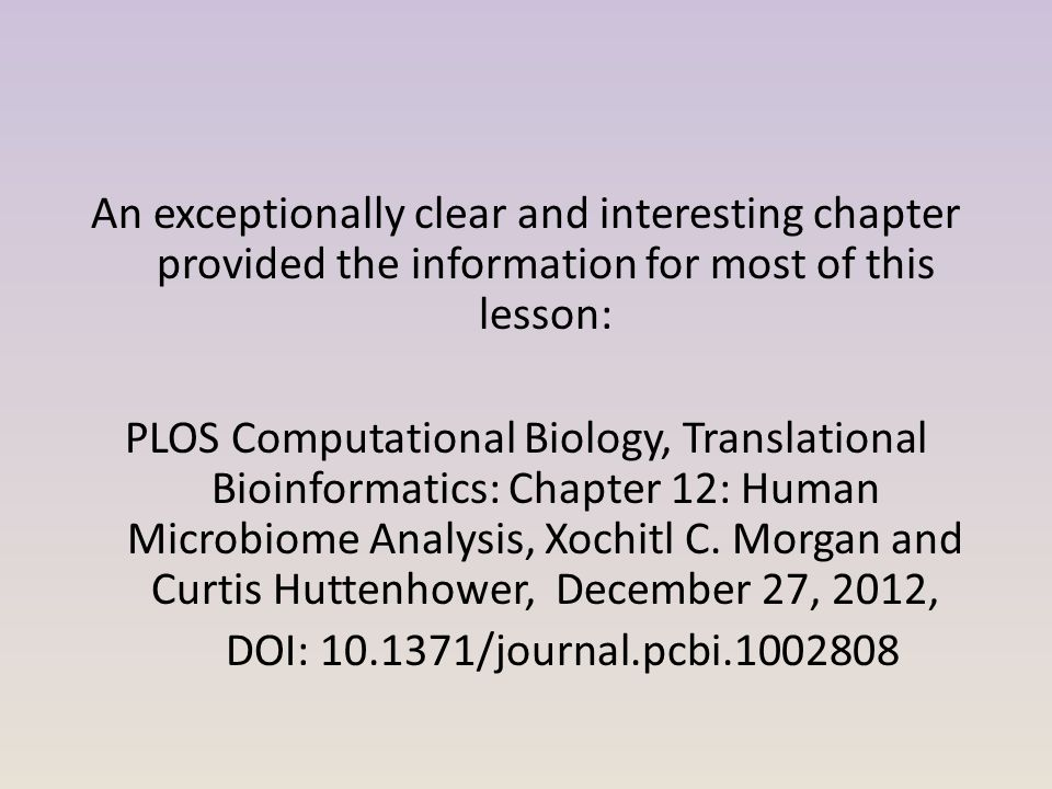 An exceptionally clear and interesting chapter provided the information for most of this lesson: PLOS Computational Biology, Translational Bioinformatics: Chapter 12: Human Microbiome Analysis, Xochitl C.