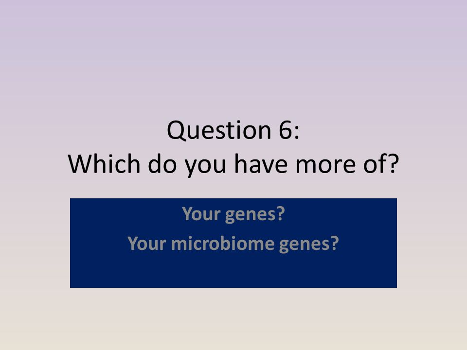 Question 6: Which do you have more of Your genes Your microbiome genes