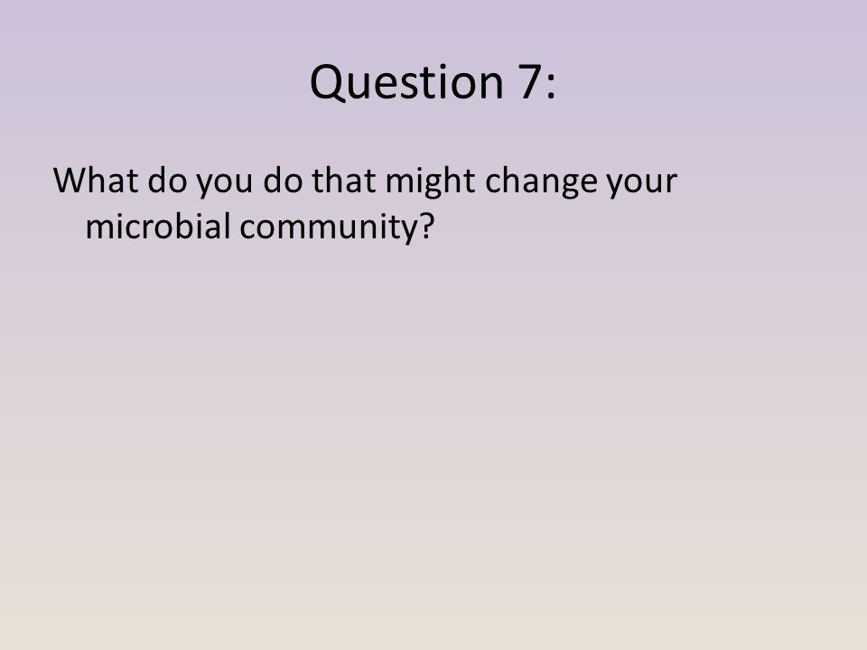 Question 7: What do you do that might change your microbial community?