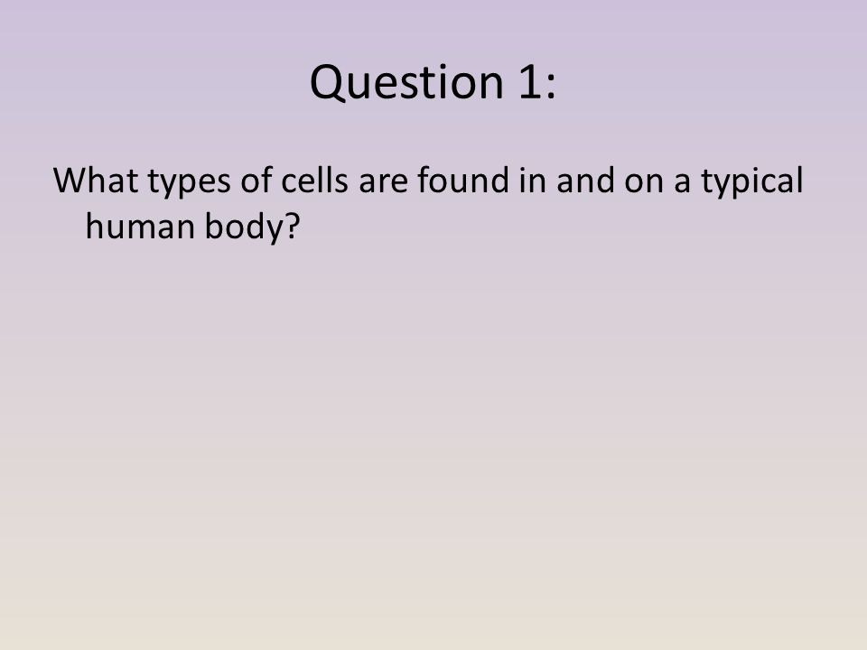 Question 1: What types of cells are found in and on a typical human body?