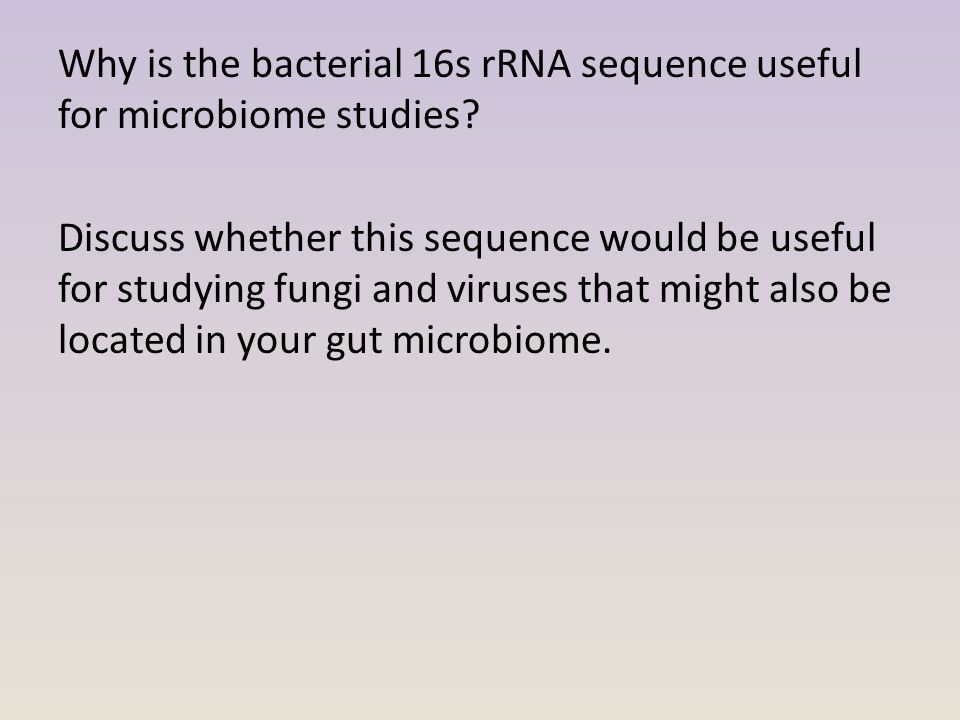 Why is the bacterial 16s rRNA sequence useful for microbiome studies? Discuss whether this sequence would be useful for studying fungi and viruses tha