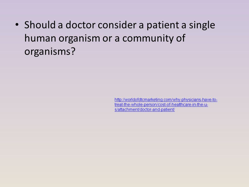 Should a doctor consider a patient a single human organism or a community of organisms.