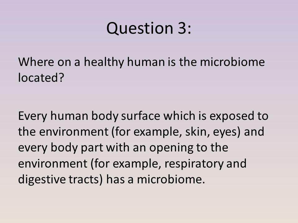 Question 3: Where on a healthy human is the microbiome located? Every human body surface which is exposed to the environment (for example, skin, eyes)