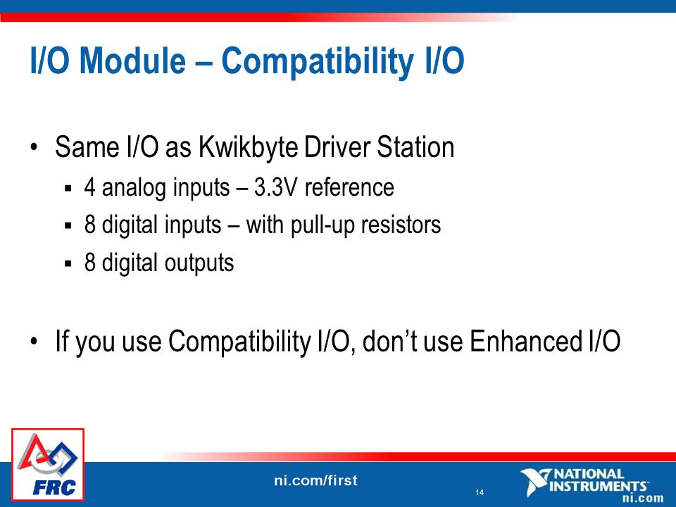 14 I/O Module – Compatibility I/O Same I/O as Kwikbyte Driver Station  4 analog inputs – 3.3V reference  8 digital inputs – with pull-up resistors  8 digital outputs If you use Compatibility I/O, don't use Enhanced I/O