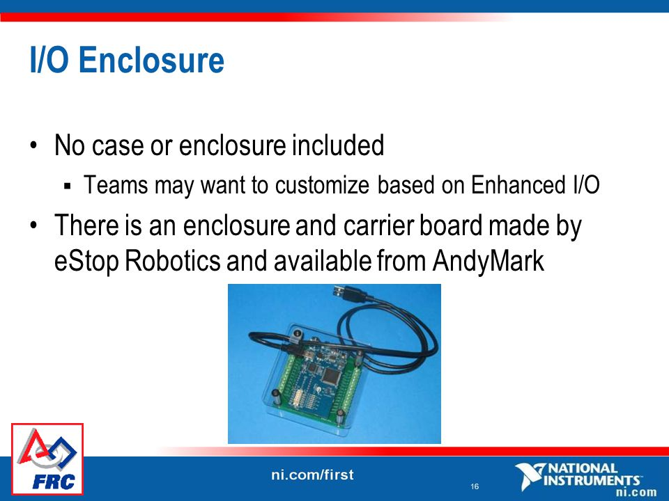 16 I/O Enclosure No case or enclosure included  Teams may want to customize based on Enhanced I/O There is an enclosure and carrier board made by eStop Robotics and available from AndyMark