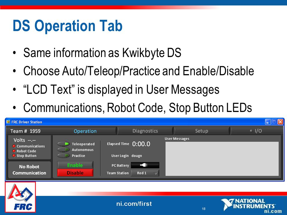 18 DS Operation Tab Same information as Kwikbyte DS Choose Auto/Teleop/Practice and Enable/Disable LCD Text is displayed in User Messages Communications, Robot Code, Stop Button LEDs