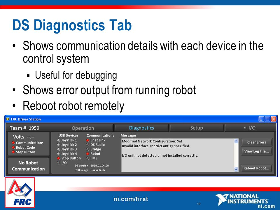 19 DS Diagnostics Tab Shows communication details with each device in the control system  Useful for debugging Shows error output from running robot Reboot robot remotely