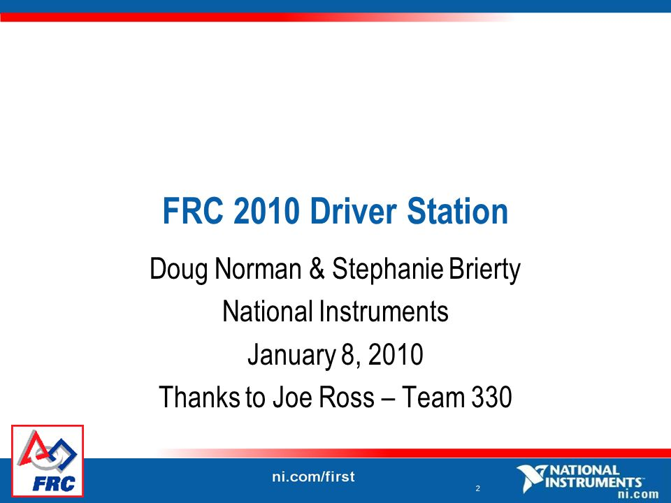 2 FRC 2010 Driver Station Doug Norman & Stephanie Brierty National Instruments January 8, 2010 Thanks to Joe Ross – Team 330