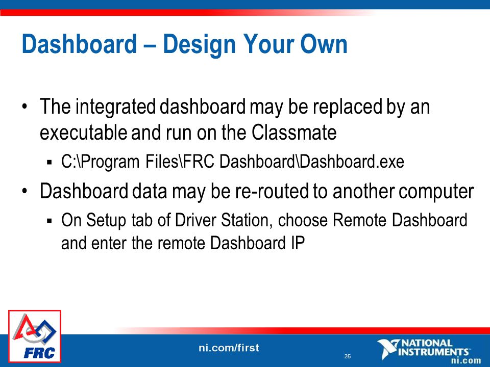 25 Dashboard – Design Your Own The integrated dashboard may be replaced by an executable and run on the Classmate  C:\Program Files\FRC Dashboard\Dashboard.exe Dashboard data may be re-routed to another computer  On Setup tab of Driver Station, choose Remote Dashboard and enter the remote Dashboard IP